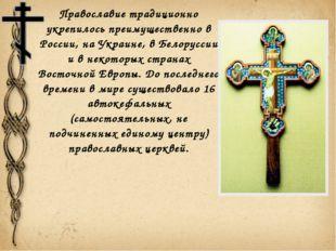 Православие традиционно укрепилось преимущественно в России, на Украине, в Бе