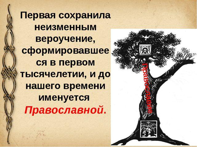 Православие Первая сохранила неизменным вероучение, сформировавшееся в первом...