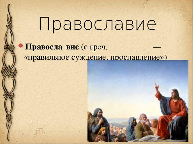 Православие Правосла́вие (с греч. ὀρθοδοξία — «правильное суждение, прославле...