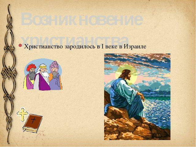 Возникновение христианства Христианство зародилось в I веке в Израиле