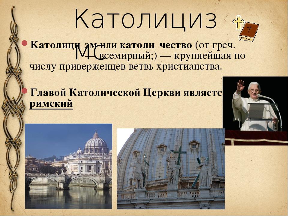 Католицизмc Католици́зм или католи́чество (от греч. καθολικός — всемирный;) —...