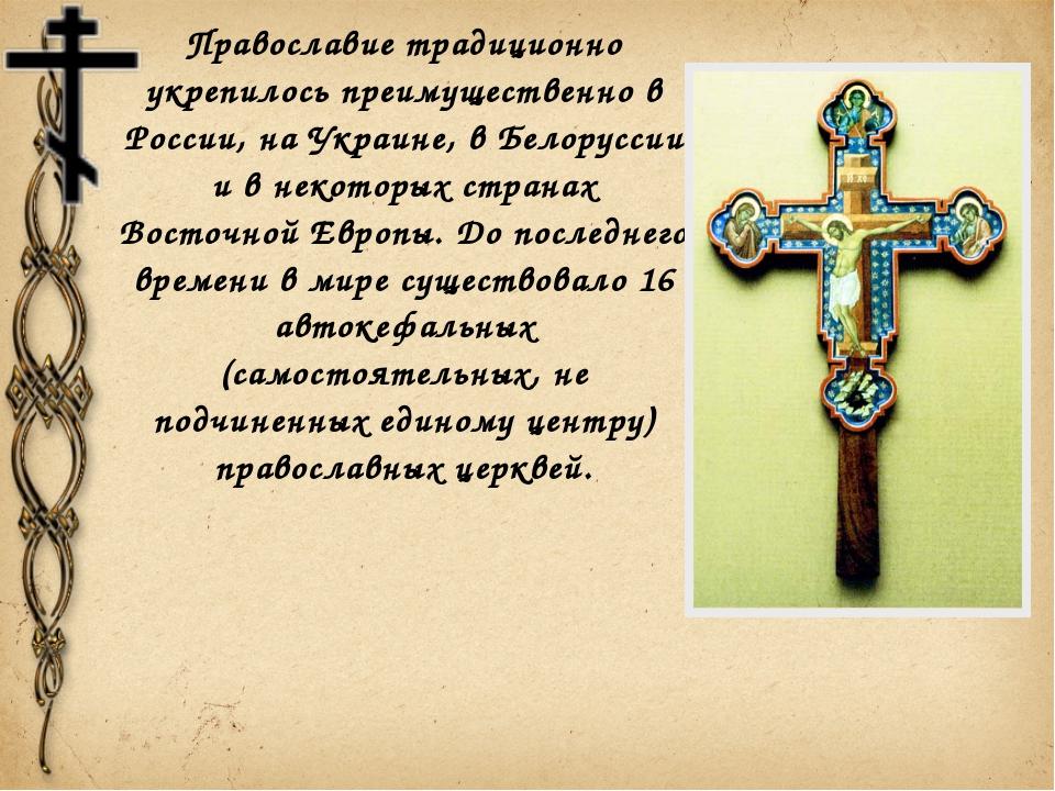 Православие традиционно укрепилось преимущественно в России, на Украине, в Бе...