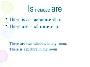 Is немесе are There is a – жекеше түр. There are – көпше түр. There are two w