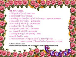 III. New words. а fridge [frid3]- тоңазытқыш a banana [bǝ'na:nǝ]-банан a wash