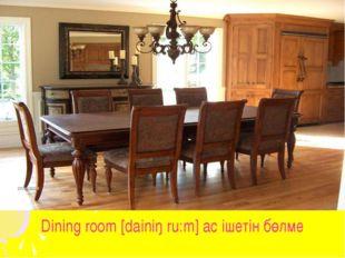 Dining room [dainiŋ ru:m] ас ішетін бөлме