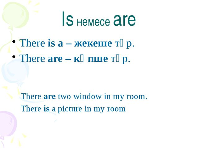 Is немесе are There is a – жекеше түр. There are – көпше түр. There are two w...