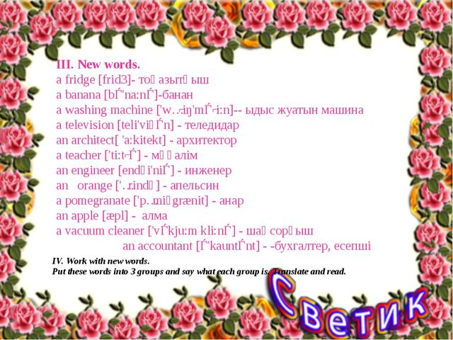 III. New words. а fridge [frid3]- тоңазытқыш a banana [bǝ'na:nǝ]-банан a wash...