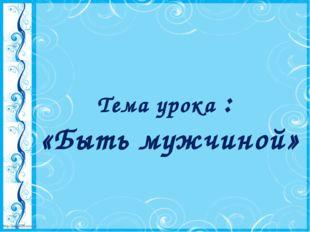 Тема урока : «Быть мужчиной» http://linda6035.ucoz.ru/