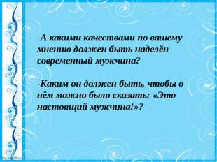 -А какими качествами по вашему мнению должен быть наделён современный мужчина
