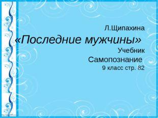 Л.Щипахина «Последние мужчины» Учебник Самопознание 9 класс стр. 82 http://l