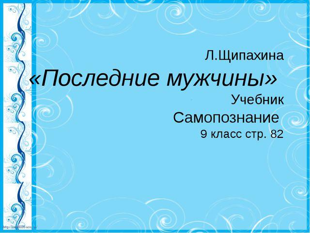 Л.Щипахина «Последние мужчины» Учебник Самопознание 9 класс стр. 82 http://l...
