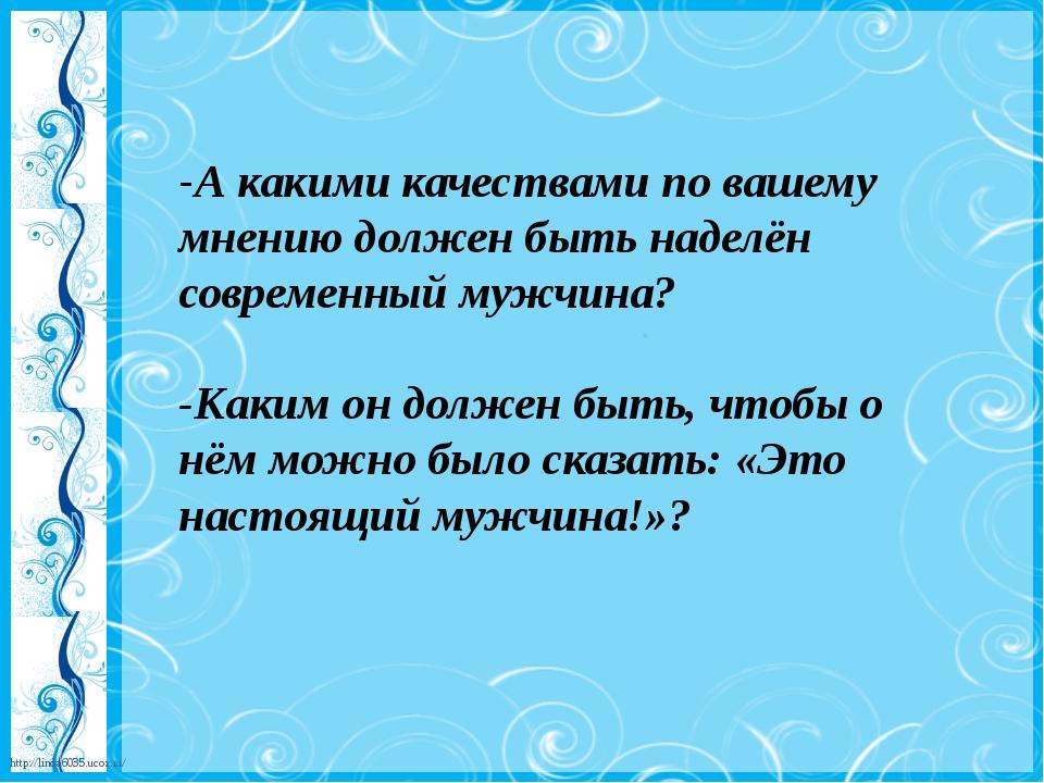-А какими качествами по вашему мнению должен быть наделён современный мужчина...