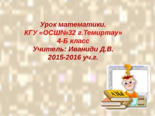 Урок математики. КГУ «ОСШ№32 г.Темиртау» 4-Б класс Учитель: Иваниди Д.В. 201