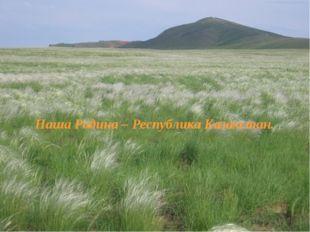 Наша Родина – Республика Казахстан.