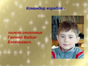 Командир корабля - пилот отличник Гаммер Вадим Евгеньевич.
