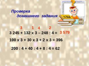 Проверка домашнего задания 3 245 + 132 х 3 – 248 : 4 = 1 2 3 4 100 х 3 + 30