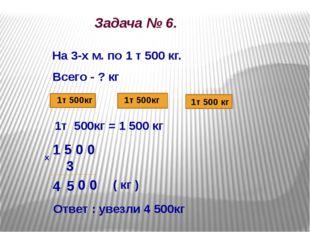 Задача № 6. На 3-х м. по 1 т 500 кг. Всего - ? кг 1т 500кг 1т 500кг 1т 500 к