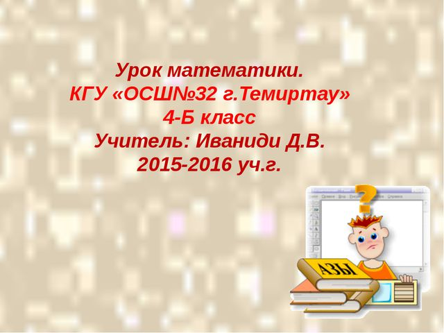 Урок математики. КГУ «ОСШ№32 г.Темиртау» 4-Б класс Учитель: Иваниди Д.В. 201...