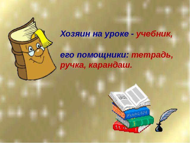 Хозяин на уроке - учебник, его помощники: тетрадь, ручка, карандаш.
