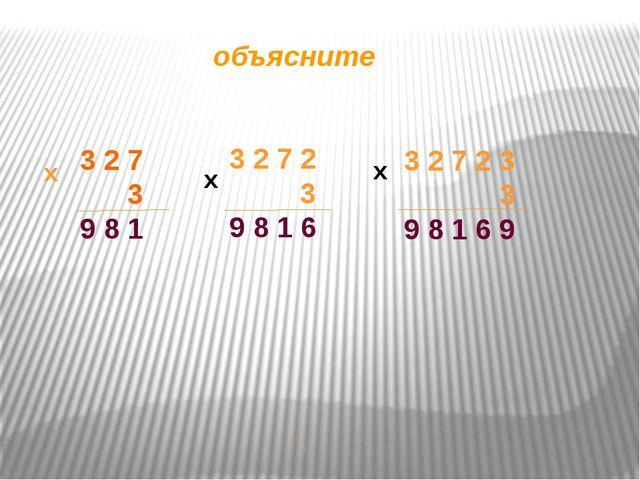 объясните 3 2 7 3 9 8 1 х 3 2 7 2 3 9 8 1 6 х 3 2 7 2 3 3 9 8 1 6 9 х