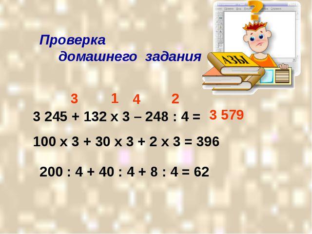 Проверка домашнего задания 3 245 + 132 х 3 – 248 : 4 = 1 2 3 4 100 х 3 + 30...
