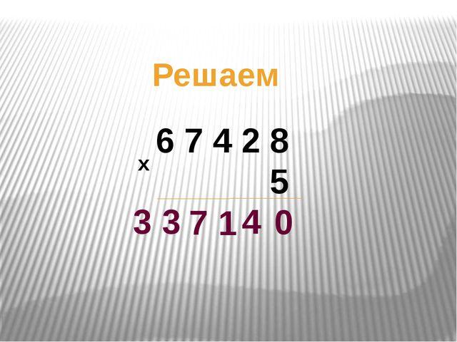 Решаем 6 7 4 2 8 5 х 0 4 1 7 3 3