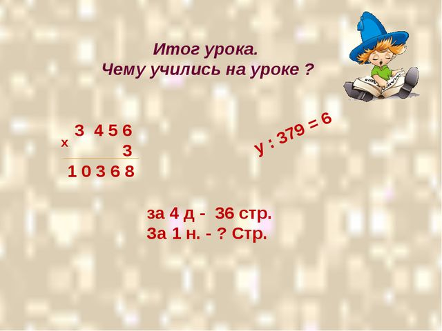 Итог урока. Чему учились на уроке ? 3 4 5 6 3 1 0 3 6 8 х у : 379 = 6 за 4...