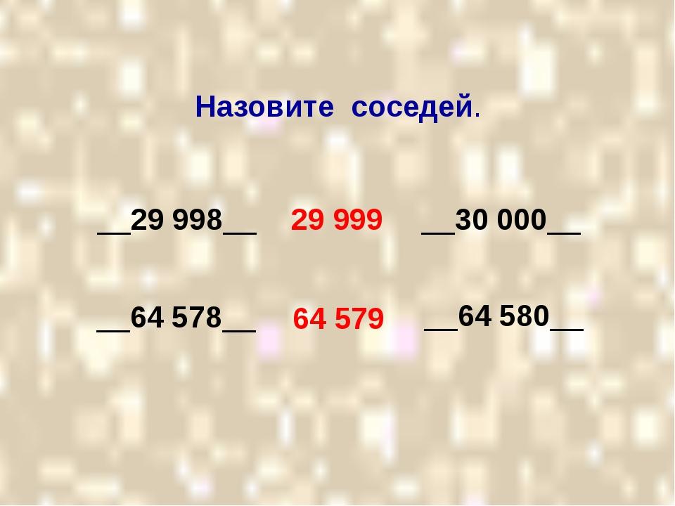 Назовите соседей. __29 998__ __30 000__ 29 999 64 579 __64 578__ __64 580__