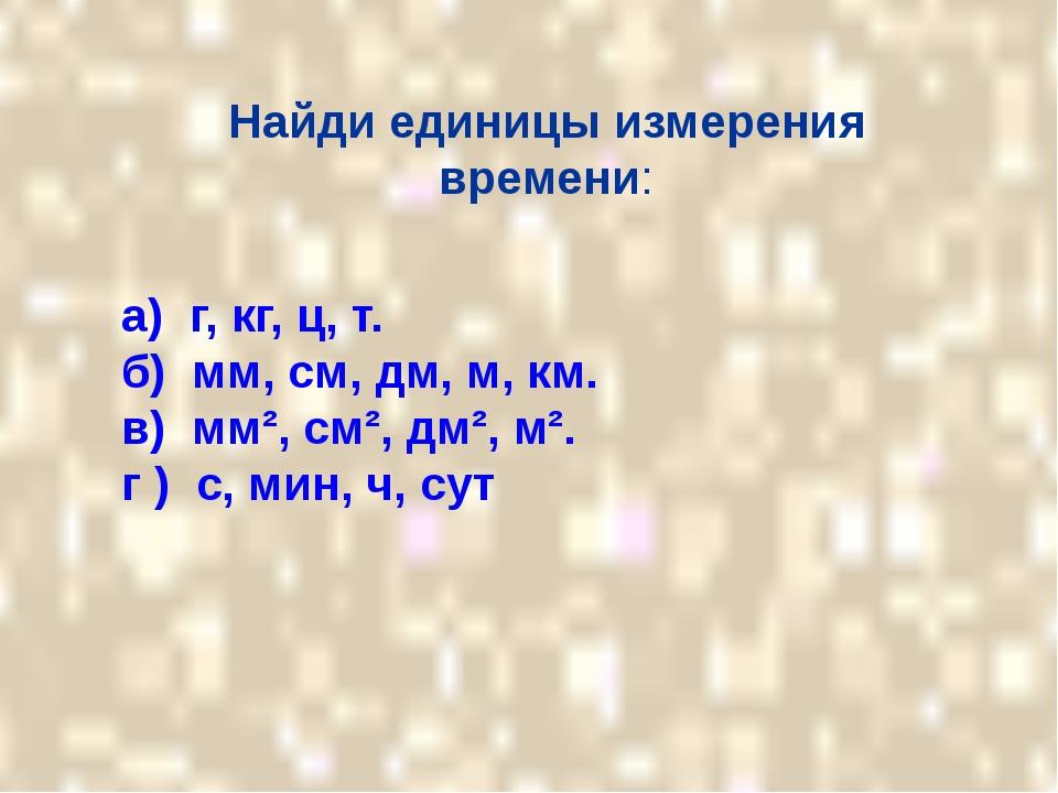 Найди единицы измерения времени: а) г, кг, ц, т. б) мм, см, дм, м, км. в) мм...