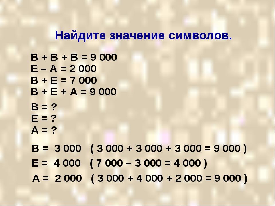 Найдите значение символов. В + В + В = 9 000 Е – А = 2 000 В + Е = 7 000 В +...