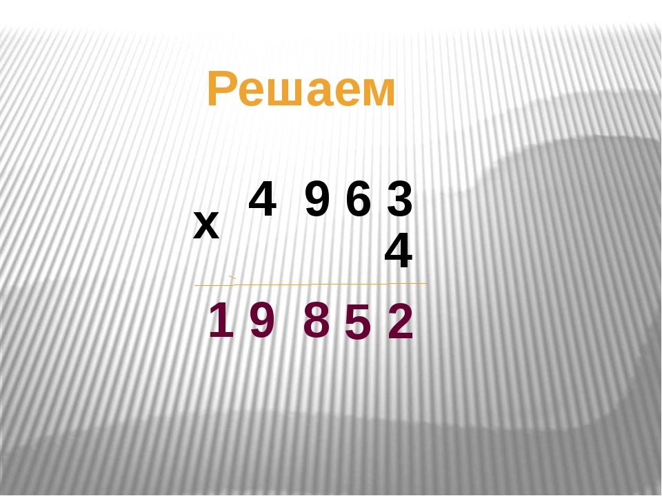 Решаем 4 9 6 3 х 4 2 5 8 1 9