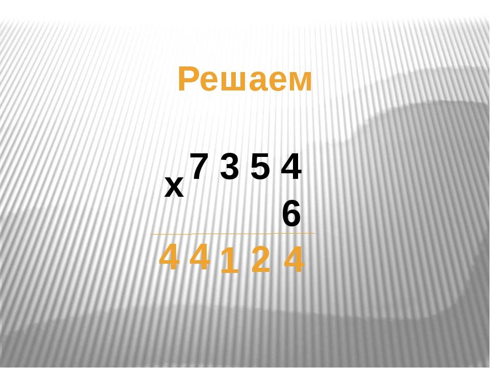 Решаем 7 3 5 4 х 6 4 2 1 4 4