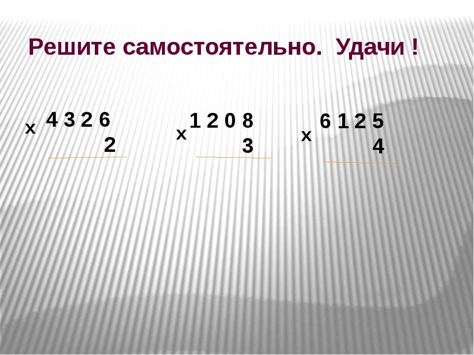 Решите самостоятельно. Удачи ! 4 3 2 6 2 1 2 0 8 3 6 1 2 5 4 х х х