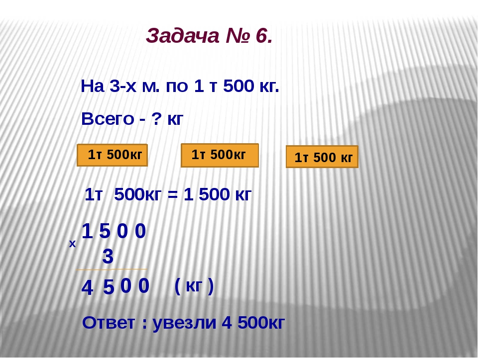Задача № 6. На 3-х м. по 1 т 500 кг. Всего - ? кг 1т 500кг 1т 500кг 1т 500 к...