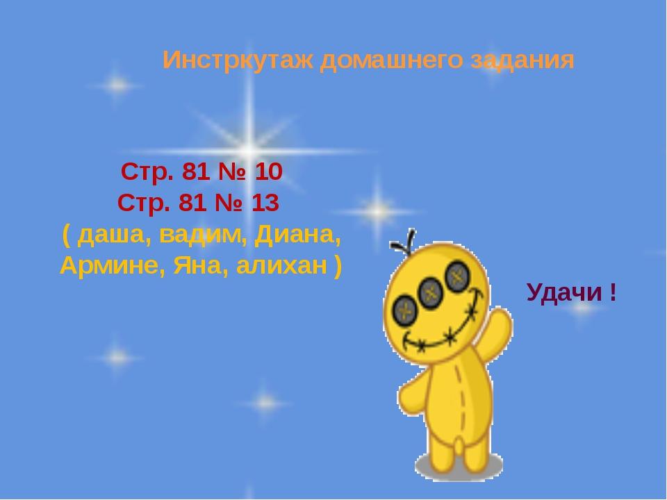 Инстркутаж домашнего задания Стр. 81 № 10 Стр. 81 № 13 ( даша, вадим, Диана,...