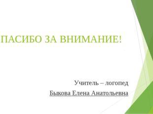 СПАСИБО ЗА ВНИМАНИЕ! Учитель – логопед Быкова Елена Анатольевна