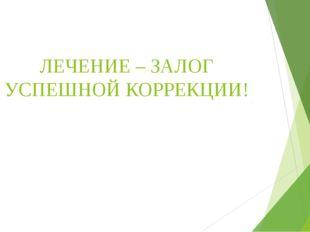 ЛЕЧЕНИЕ – ЗАЛОГ УСПЕШНОЙ КОРРЕКЦИИ!