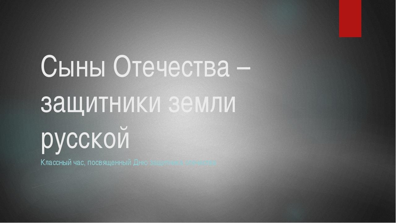 Сыны Отечества – защитники земли русской Классный час, посвященный Дню защитн...