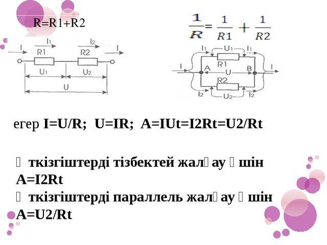 егер I=U/R; U=IR; A=IUt=I2Rt=U2/Rt Өткізгіштерді тізбектей жалғау үшін A=I2R...