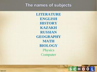 LITERATURE ENGLISH HISTORY KAZAKH RUSSIAN GEOGRAPHY MATH BIOLOGY Physics Comp