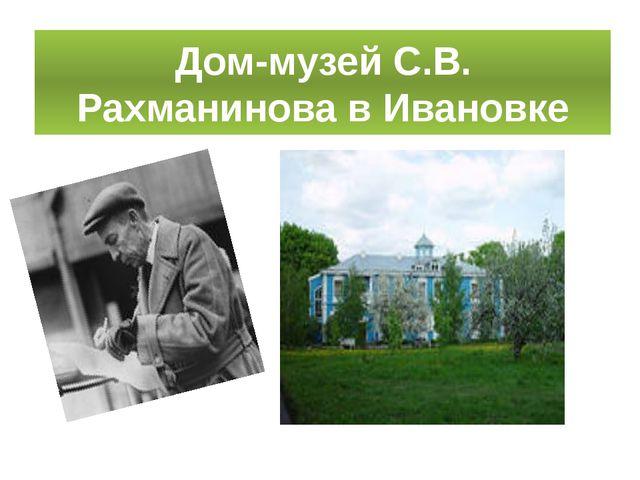Дом-музей С.В. Рахманинова в Ивановке