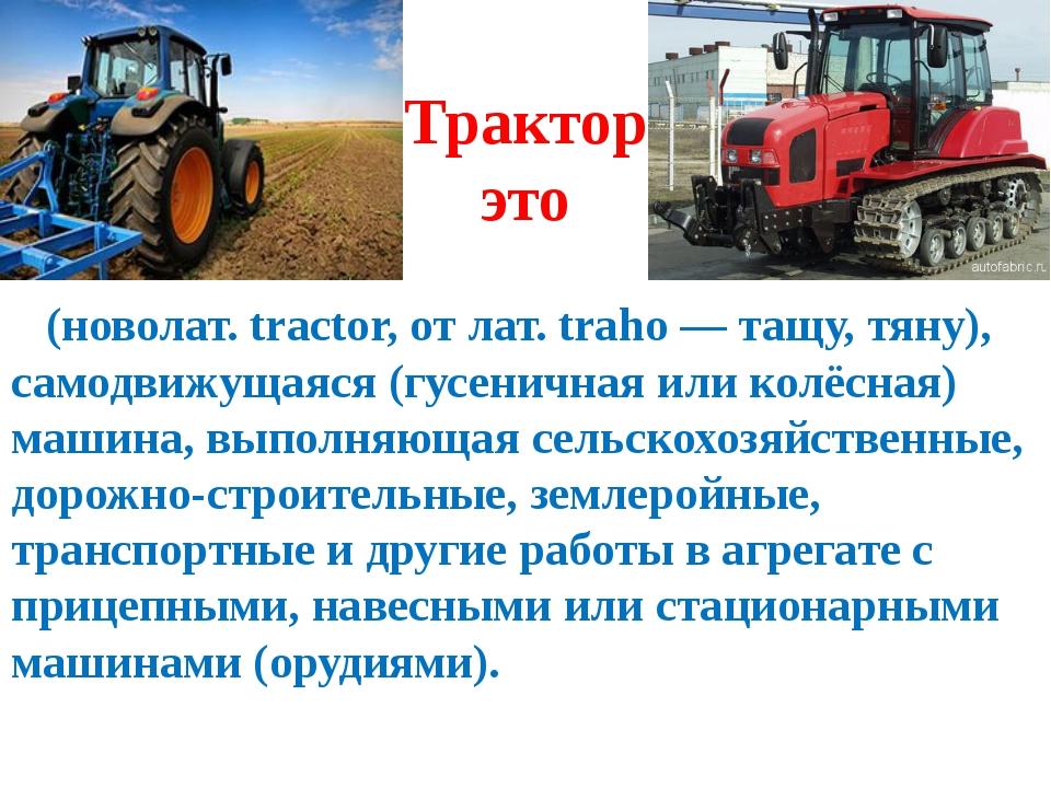 Трактор это (новолат. tractor, от лат. traho — тащу, тяну), самодвижущаяся (г...