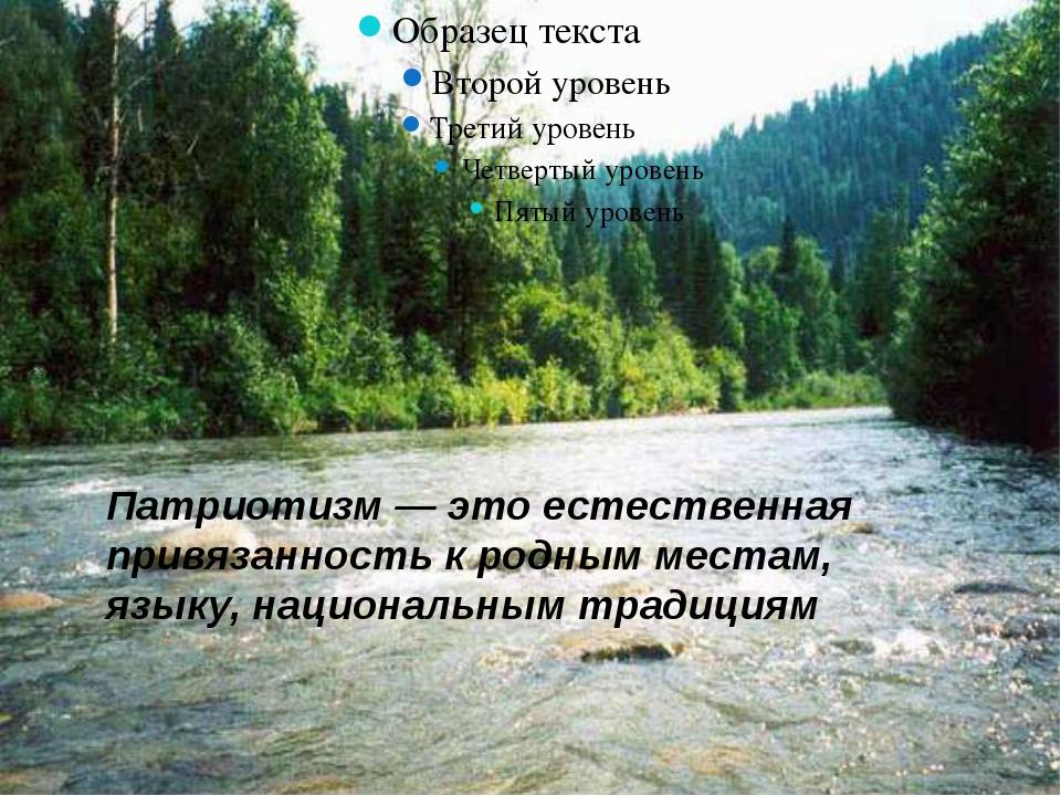 Патриотизм — это естественная привязанность к родным местам, языку, национал...