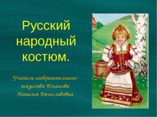 Русский народный костюм. Учитель изобразительного искусства Ильинова Наталья