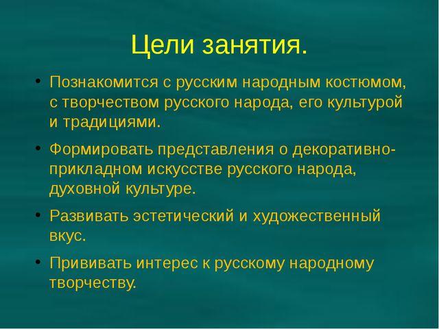 Цели занятия. Познакомится с русским народным костюмом, с творчеством русског...