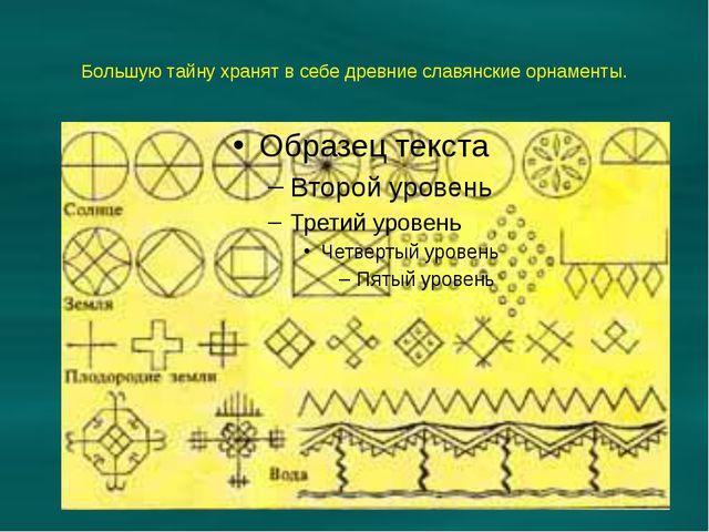Большую тайну хранят в себе древние славянские орнаменты.