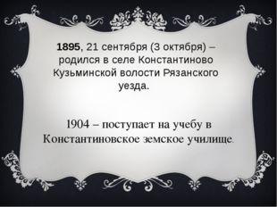 1895, 21 сентября (3 октября) – родился в селе Константиново Кузьминской воло