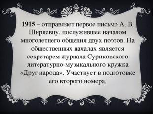 1915– отправляет первое письмо А. В. Ширяевцу, послужившее началом многолетн