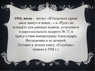 1916, июль– читает «В багровом зареве закат шипуч и пенен...» и «Русь» на ко
