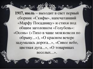 1917, июль– выходит в свет первый сборник «Скифы», напечатавший «Марфу Посад